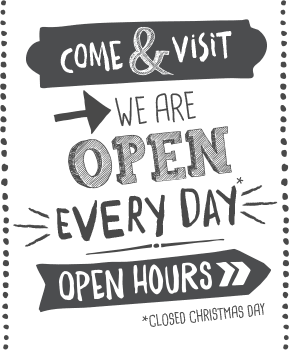 Come and visit! We are open every day. Click for open hours. *closed Christmas day