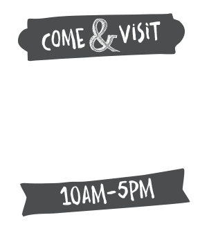 Come and visit! We are open every day 10am to 5pm weekdays & 10am to 5pm weekends. *closed Christmas day